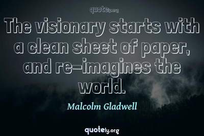 Photo Quote of The visionary starts with a clean sheet of paper, and re-imagines the world.