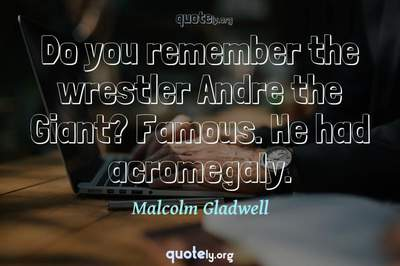 Photo Quote of Do you remember the wrestler Andre the Giant? Famous. He had acromegaly.