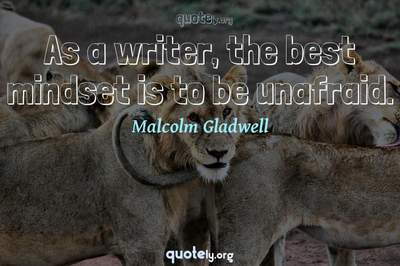 Photo Quote of As a writer, the best mindset is to be unafraid.