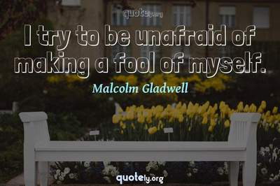 Photo Quote of I try to be unafraid of making a fool of myself.