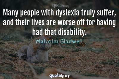 Photo Quote of Many people with dyslexia truly suffer, and their lives are worse off for having had that disability.