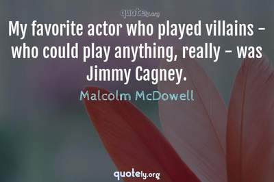 Photo Quote of My favorite actor who played villains - who could play anything, really - was Jimmy Cagney.