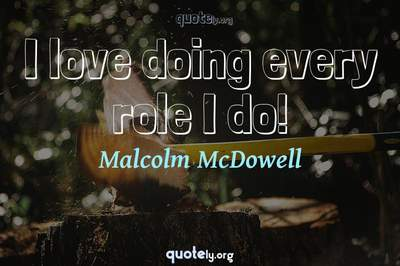 Photo Quote of I love doing every role I do!