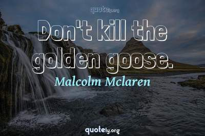 Photo Quote of Don't kill the golden goose.