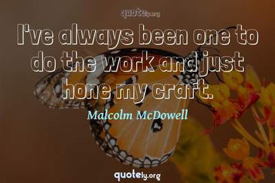 Photo Quote of I've always been one to do the work and just hone my craft.