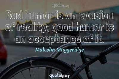 Photo Quote of Bad humor is an evasion of reality; good humor is an acceptance of it.