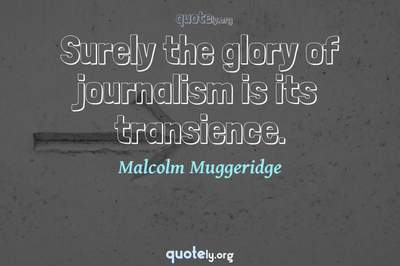 Photo Quote of Surely the glory of journalism is its transience.