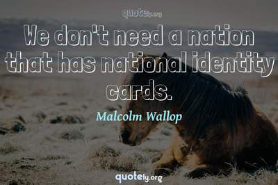 Photo Quote of We don't need a nation that has national identity cards.
