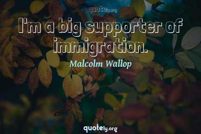 Photo Quote of I'm a big supporter of immigration.