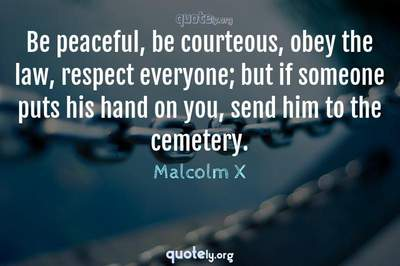 Photo Quote of Be peaceful, be courteous, obey the law, respect everyone; but if someone puts his hand on you, send him to the cemetery.