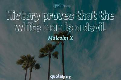 Photo Quote of History proves that the white man is a devil.