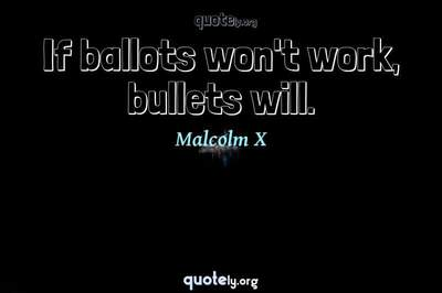 Photo Quote of If ballots won't work, bullets will.