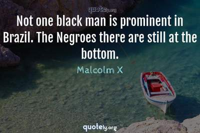 Photo Quote of Not one black man is prominent in Brazil. The Negroes there are still at the bottom.