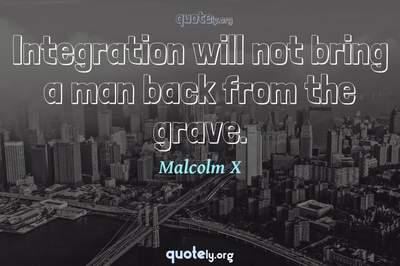 Photo Quote of Integration will not bring a man back from the grave.