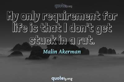 Photo Quote of My only requirement for life is that I don't get stuck in a rut.