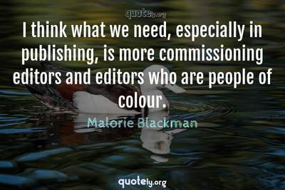 Photo Quote of I think what we need, especially in publishing, is more commissioning editors and editors who are people of colour.