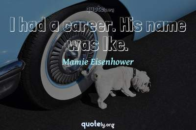 Photo Quote of I had a career. His name was Ike.