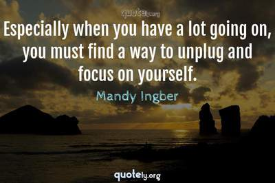 Photo Quote of Especially when you have a lot going on, you must find a way to unplug and focus on yourself.