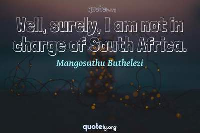 Photo Quote of Well, surely, I am not in charge of South Africa.