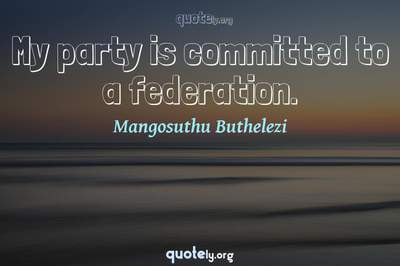 Photo Quote of My party is committed to a federation.
