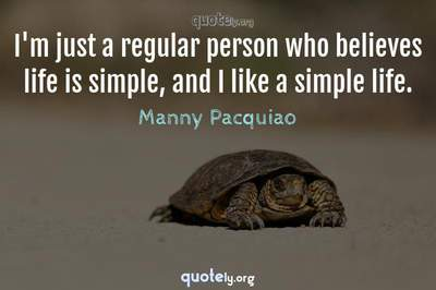 Photo Quote of I'm just a regular person who believes life is simple, and I like a simple life.