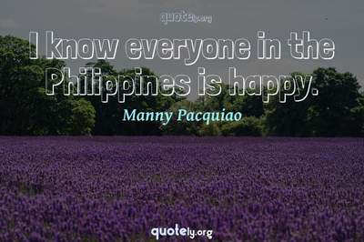Photo Quote of I know everyone in the Philippines is happy.