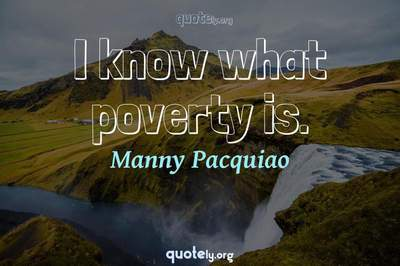 Photo Quote of I know what poverty is.