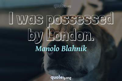 Photo Quote of I was possessed by London.