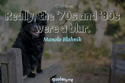Photo Quote of Really, the '70s and '80s were a blur.
