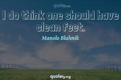 Photo Quote of I do think one should have clean feet.