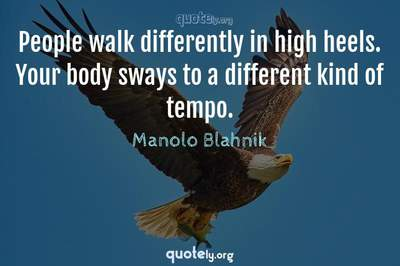 Photo Quote of People walk differently in high heels. Your body sways to a different kind of tempo.