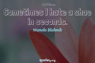 Photo Quote of Sometimes I hate a shoe in seconds.