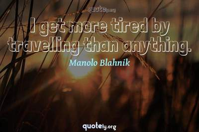 Photo Quote of I get more tired by travelling than anything.