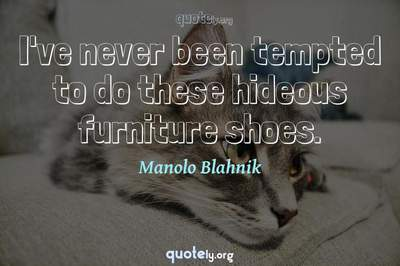Photo Quote of I've never been tempted to do these hideous furniture shoes.