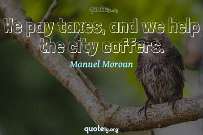 Photo Quote of We pay taxes, and we help the city coffers.