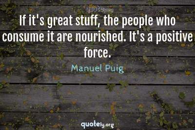 Photo Quote of If it's great stuff, the people who consume it are nourished. It's a positive force.