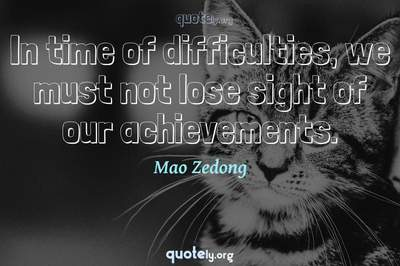 Photo Quote of In time of difficulties, we must not lose sight of our achievements.