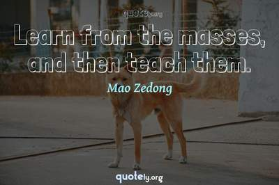 Photo Quote of Learn from the masses, and then teach them.