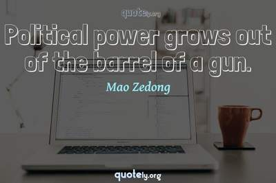 Photo Quote of Political power grows out of the barrel of a gun.