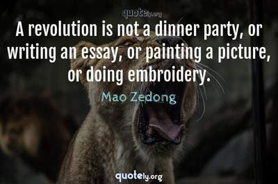 Photo Quote of A revolution is not a dinner party, or writing an essay, or painting a picture, or doing embroidery.