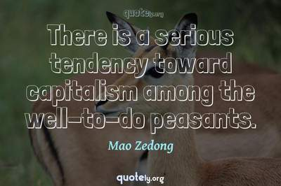 Photo Quote of There is a serious tendency toward capitalism among the well-to-do peasants.