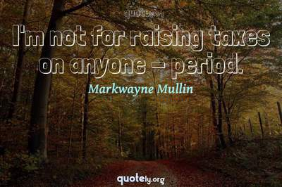Photo Quote of I'm not for raising taxes on anyone - period.