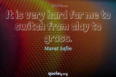Photo Quote of It is very hard for me to switch from clay to grass.