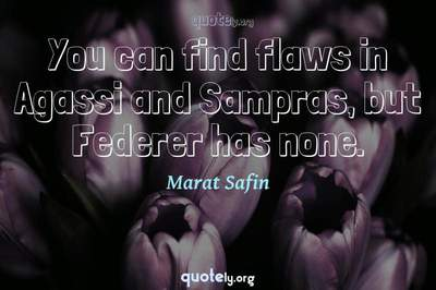 Photo Quote of You can find flaws in Agassi and Sampras, but Federer has none.