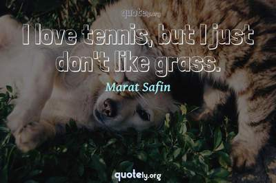 Photo Quote of I love tennis, but I just don't like grass.