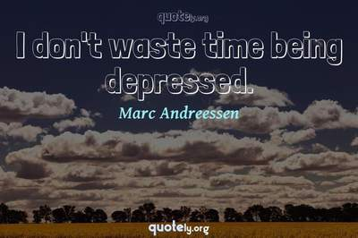 Photo Quote of I don't waste time being depressed.
