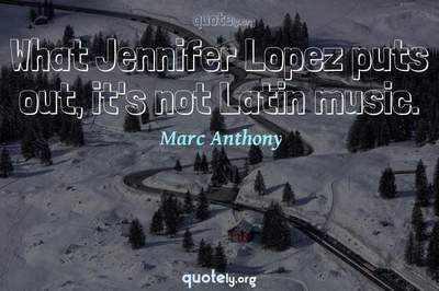 Photo Quote of What Jennifer Lopez puts out, it's not Latin music.
