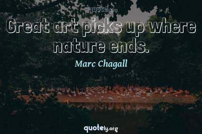 Photo Quote of Great art picks up where nature ends.