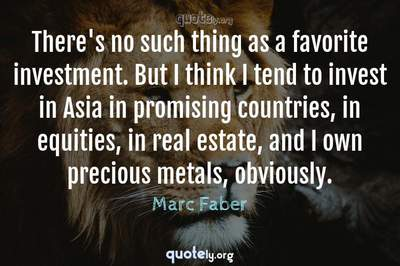 Photo Quote of There's no such thing as a favorite investment. But I think I tend to invest in Asia in promising countries, in equities, in real estate, and I own precious metals, obviously.