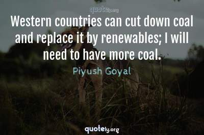 Photo Quote of Western countries can cut down coal and replace it by renewables; I will need to have more coal.